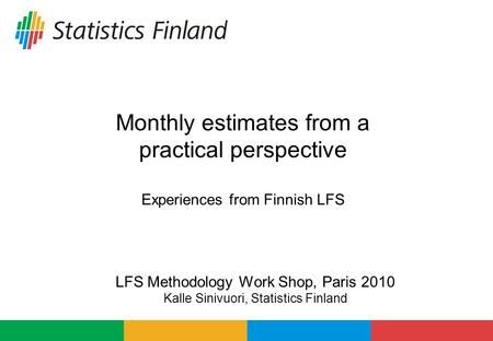 Monthly estimates from a practical perspective Experiences from Finnish LFS LFS Methodology Work Shop, Paris 2010 Kalle Sinivuori, Statistics Finland.
