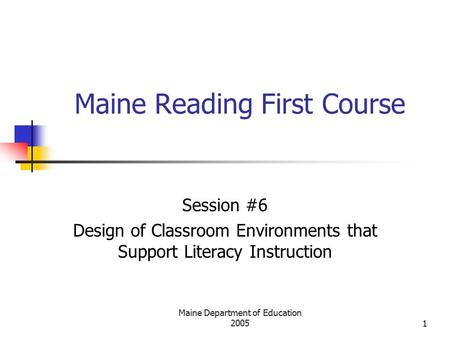 Maine Department of Education 20051 Maine Reading First Course Session #6 Design of Classroom Environments that Support Literacy Instruction.