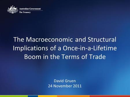 The Macroeconomic and Structural Implications of a Once-in-a-Lifetime Boom in the Terms of Trade David Gruen 24 November 2011.