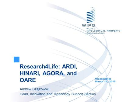 Research4Life: ARDI, HINARI, AGORA, and OARE Ulaanbaatar March 11, 2015 Andrew Czajkowski Head, Innovation and Technology Support Section.