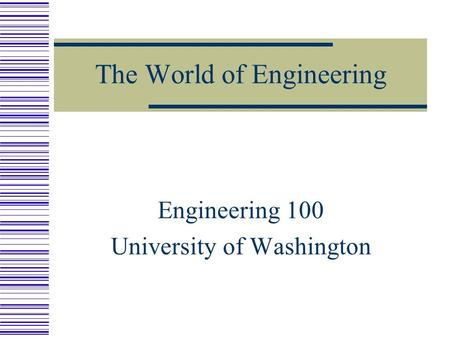 The World of Engineering Engineering 100 University of Washington.