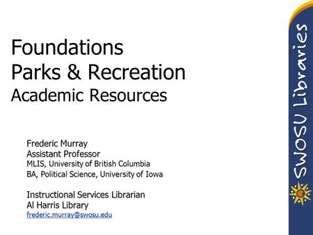 Foundations Parks & Recreation Academic Resources Frederic Murray Assistant Professor MLIS, University of British Columbia BA, Political Science, University.
