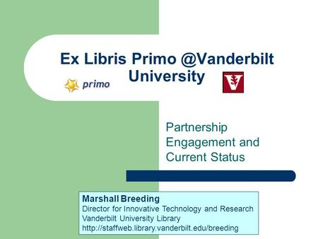 Ex Libris University Partnership Engagement and Current Status Marshall Breeding Director for Innovative Technology and Research Vanderbilt.