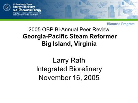 2005 OBP Bi-Annual Peer Review Georgia-Pacific Steam Reformer Big Island, Virginia Larry Rath Integrated Biorefinery November 16, 2005.