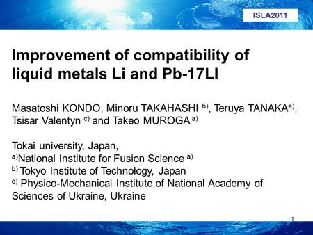1 Improvement of compatibility of liquid metals Li and Pb-17LI Masatoshi KONDO, Minoru TAKAHASHI b), Teruya TANAKA a), Tsisar Valentyn c) and Takeo MUROGA.
