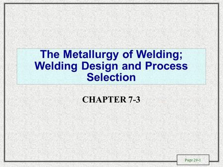 Page 29-1 The Metallurgy of Welding; Welding Design and Process Selection CHAPTER 7-3.