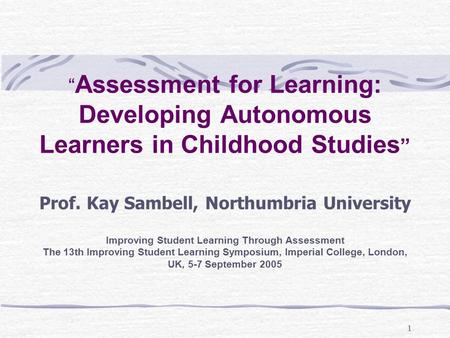 "1 "" Assessment for Learning: Developing Autonomous Learners in Childhood Studies "" Prof. Kay Sambell, Northumbria University Improving Student Learning."