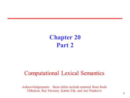 11 Chapter 20 Part 2 Computational Lexical Semantics Acknowledgements: these slides include material from Rada Mihalcea, Ray Mooney, Katrin Erk, and Ani.