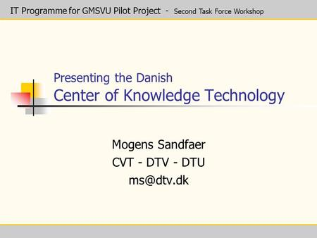 IT Programme for GMSVU Pilot Project - Second Task Force Workshop Presenting the Danish Center of Knowledge Technology Mogens Sandfaer CVT - DTV - DTU.