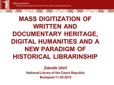 MASS DIGITIZATION OF WRITTEN AND DOCUMENTARY HERITAGE, DIGITAL HUMANITIES AND A NEW PARADIGM OF HISTORICAL LIBRARINSHIP Zdeněk Uhlíř National Library of.