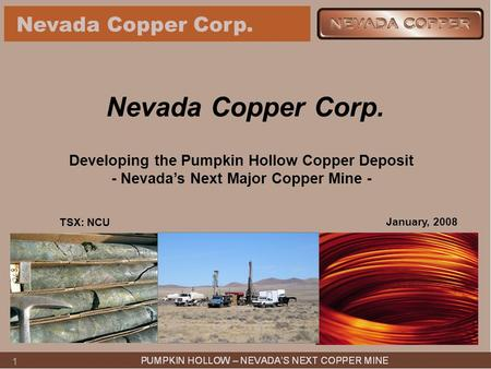 1 Nevada Copper Corp. Developing the Pumpkin Hollow Copper Deposit - Nevada's Next Major Copper Mine - January, 2008 TSX: NCU.