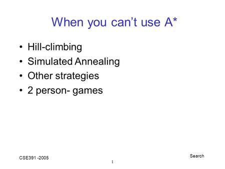 Search CSE391 -2005 1 When you can't use A* Hill-climbing Simulated Annealing Other strategies 2 person- games.