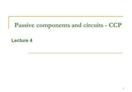 1 Passive components and circuits - CCP Lecture 4.