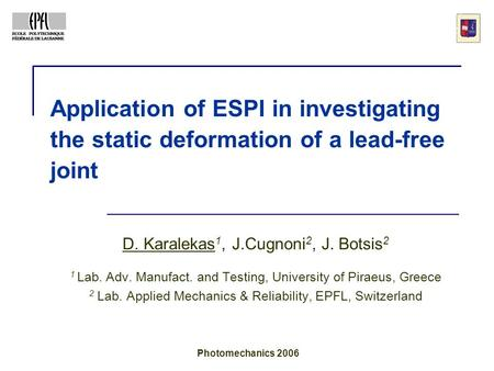 Application of ESPI in investigating the static deformation of a lead-free joint D. Karalekas 1, J.Cugnoni 2, J. Botsis 2 1 Lab. Adv. Manufact. and Testing,