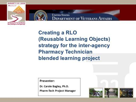 Creating a RLO (Reusable Learning Objects) strategy for the inter-agency Pharmacy Technician blended learning project Presenter: Dr. Carole Bagley, Ph.D.