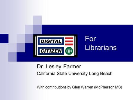For Librarians Dr. Lesley Farmer California State University Long Beach With contributions by Glen Warren (McPherson MS)