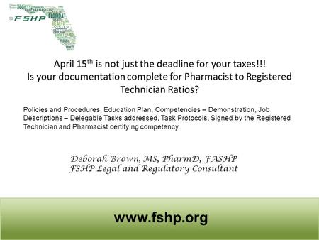 April 15 th is not just the deadline for your taxes!!! Is your documentation complete for Pharmacist to Registered Technician Ratios? www.fshp.org Policies.