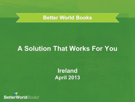 Better World Books A Solution That Works For You Ireland April 2013.