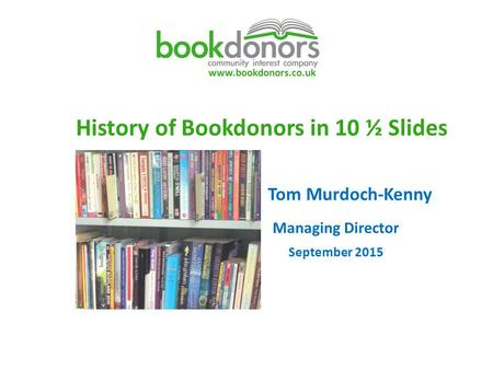 Www.bookdonors.co.uk History of Bookdonors in 10 ½ Slides Tom Murdoch-Kenny Managing Director September 2015.