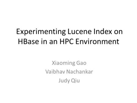 Experimenting Lucene Index on HBase in an HPC Environment Xiaoming Gao Vaibhav Nachankar Judy Qiu.