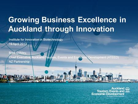 Growing Business Excellence in Auckland through Innovation Institute for Innovation in Biotechnology 19 April 2013 Brett O'Riley, Chief Executive, Auckland.