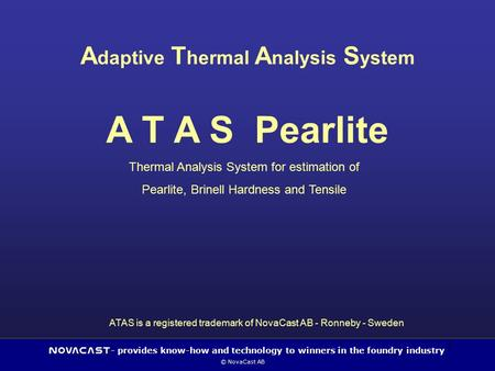 - provides know-how and technology to winners in the foundry industry © NovaCast AB 1 A daptive T hermal A nalysis S ystem A T A S Pearlite Thermal Analysis.