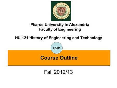 HU 121 History of Engineering and Technology Fall 2012/13 Pharos University in Alexandria Faculty of Engineering Course Outline Lect1.
