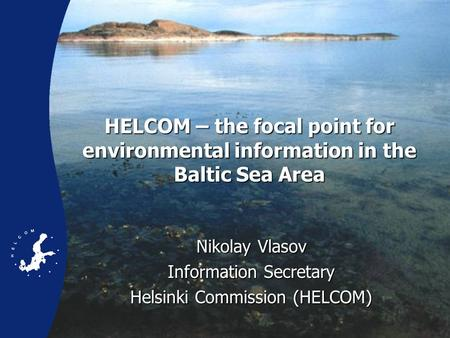 HELCOM – the focal point for environmental information in the Baltic Sea Area Nikolay Vlasov Information Secretary Helsinki Commission (HELCOM)