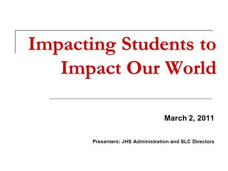 Impacting Students to Impact Our World March 2, 2011 Presenters: JHS Administration and SLC Directors.