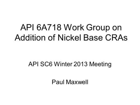 API 6A718 Work Group on Addition of Nickel Base CRAs API SC6 Winter 2013 Meeting Paul Maxwell.