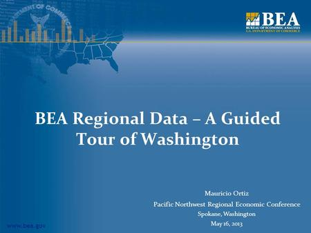 Www.bea.gov BEA Regional Data – A Guided Tour of Washington Mauricio Ortiz Pacific Northwest Regional Economic Conference Spokane, Washington May 16, 2013.