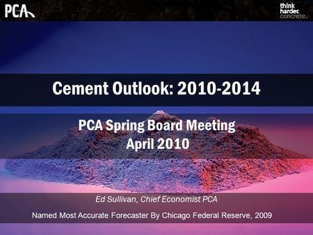 Cement Outlook: 2010-2014 Ed Sullivan, Chief Economist PCA PCA Spring Board Meeting April 2010 Named Most Accurate Forecaster By Chicago Federal Reserve,