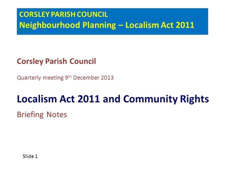 CORSLEY PARISH COUNCIL Neighbourhood Planning – Localism Act 2011 Corsley Parish Council Quarterly meeting 9 th December 2013 Localism Act 2011 and Community.