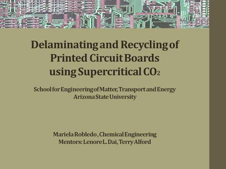 Delaminating and Recycling of Printed Circuit Boards using Supercritical CO 2 School for Engineering of Matter, Transport and Energy Arizona State University.