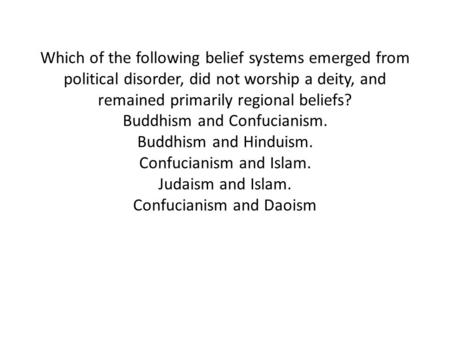 Which of the following belief systems emerged from political disorder, did not worship a deity, and remained primarily regional beliefs? Buddhism and.