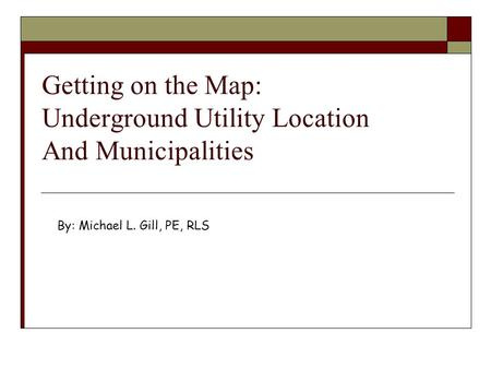 Getting on the Map: Underground Utility Location And Municipalities By: Michael L. Gill, PE, RLS.
