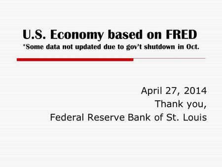 U.S. Economy based on FRED *Some data not updated due to gov't shutdown in Oct. April 27, 2014 Thank you, Federal Reserve Bank of St. Louis.