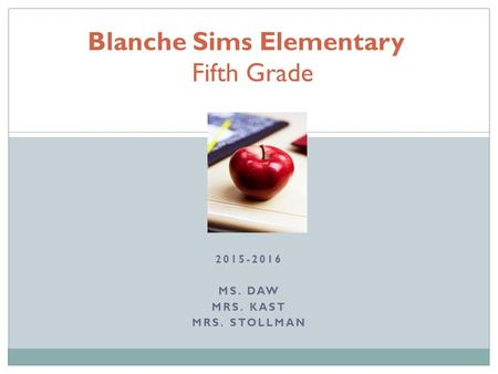 2015-2016 MS. DAW MRS. KAST MRS. STOLLMAN Blanche Sims Elementary Fifth Grade.