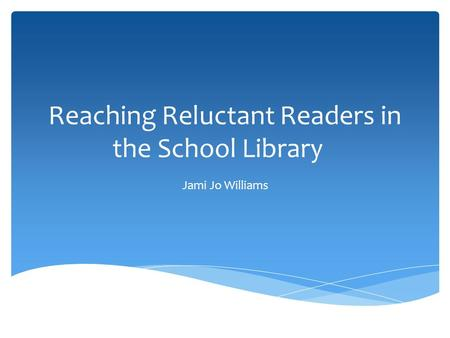 Reaching Reluctant Readers in the School Library Jami Jo Williams.