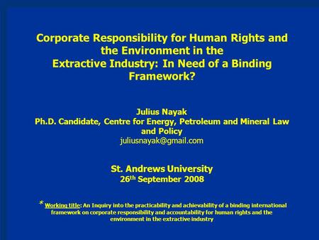 Corporate Responsibility for Human Rights and the Environment in the Extractive Industry: In Need of a Binding Framework? Julius Nayak Ph.D. Candidate,