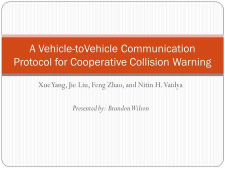 Xue Yang, Jie Liu, Feng Zhao, and Nitin H. Vaidya Presented by: Brandon Wilson A Vehicle-toVehicle Communication Protocol for Cooperative Collision Warning.