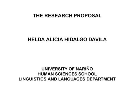 THE RESEARCH PROPOSAL HELDA ALICIA HIDALGO DAVILA UNIVERSITY OF NARIÑO HUMAN SCIENCES SCHOOL LINGUISTICS AND LANGUAGES DEPARTMENT.