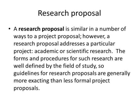 Research proposal A research proposal is similar in a number of ways to a project proposal; however, a research proposal addresses a particular project: