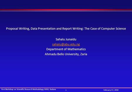 1 First Workshop on Scientific Research Methodology, KASU, Kaduna February 17, 2010 Proposal Writing, Data Presentation and Report Writing: The Case of.