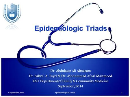 Epidemiologic Triads Dr. Abdulaziz Ali Almezam Dr. Salwa A. Tayel & Dr. Mohammad Afzal Mahmood KSU Department of Family & Community Medicine September,