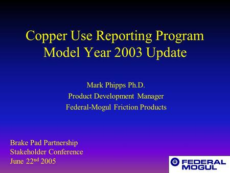 Copper Use Reporting Program Model Year 2003 Update Mark Phipps Ph.D. Product Development Manager Federal-Mogul Friction Products Brake Pad Partnership.