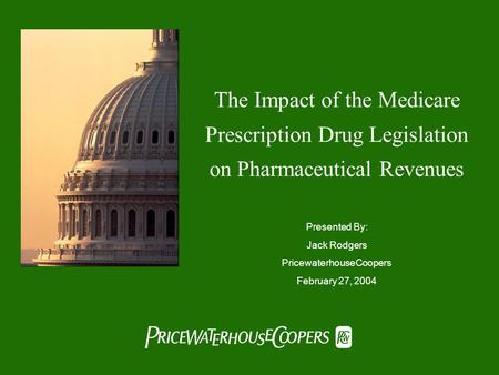  The Impact of the Medicare Prescription Drug Legislation on Pharmaceutical Revenues Presented By: Jack Rodgers PricewaterhouseCoopers February 27,