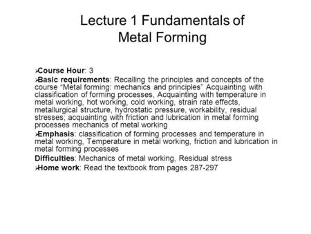 "1 Lecture 1 Fundamentals of Metal Forming  Course Hour: 3  Basic requirements: Recalling the principles and concepts of the course ""Metal forming: mechanics."