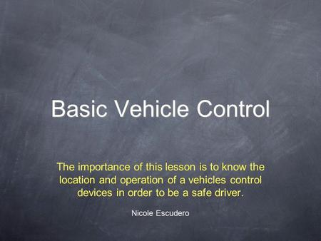 Basic Vehicle Control The importance of this lesson is to know the location and operation of a vehicles control devices in order to be a safe driver. Nicole.