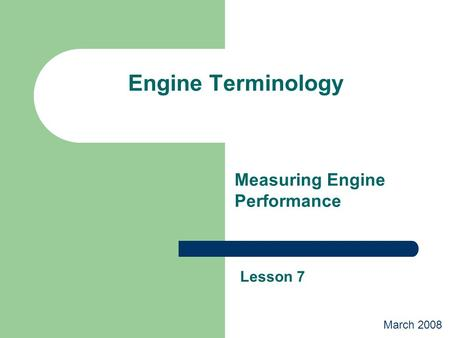 Engine Terminology Measuring Engine Performance Lesson 7 March 2008.